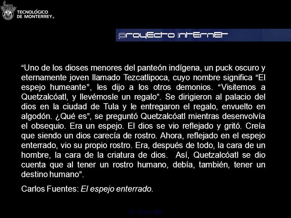 Uno de los dioses menores del panteón indígena, un puck oscuro y eternamente joven llamado Tezcatlipoca, cuyo nombre significa El espejo humeante , les dijo a los otros demonios. Visitemos a Quetzalcóatl, y llevémosle un regalo . Se dirigieron al palacio del dios en la ciudad de Tula y le entregaron el regalo, envuelto en algodón. ¿Qué es , se preguntó Quetzalcóatl mientras desenvolvía el obsequio. Era un espejo. El dios se vio reflejado y gritó. Creía que siendo un dios carecía de rostro. Ahora, reflejado en el espejo enterrado, vio su propio rostro. Era, después de todo, la cara de un hombre, la cara de la criatura de dios. Así, Quetzalcóatl se dio cuenta que al tener un rostro humano, debía, también, tener un destino humano .