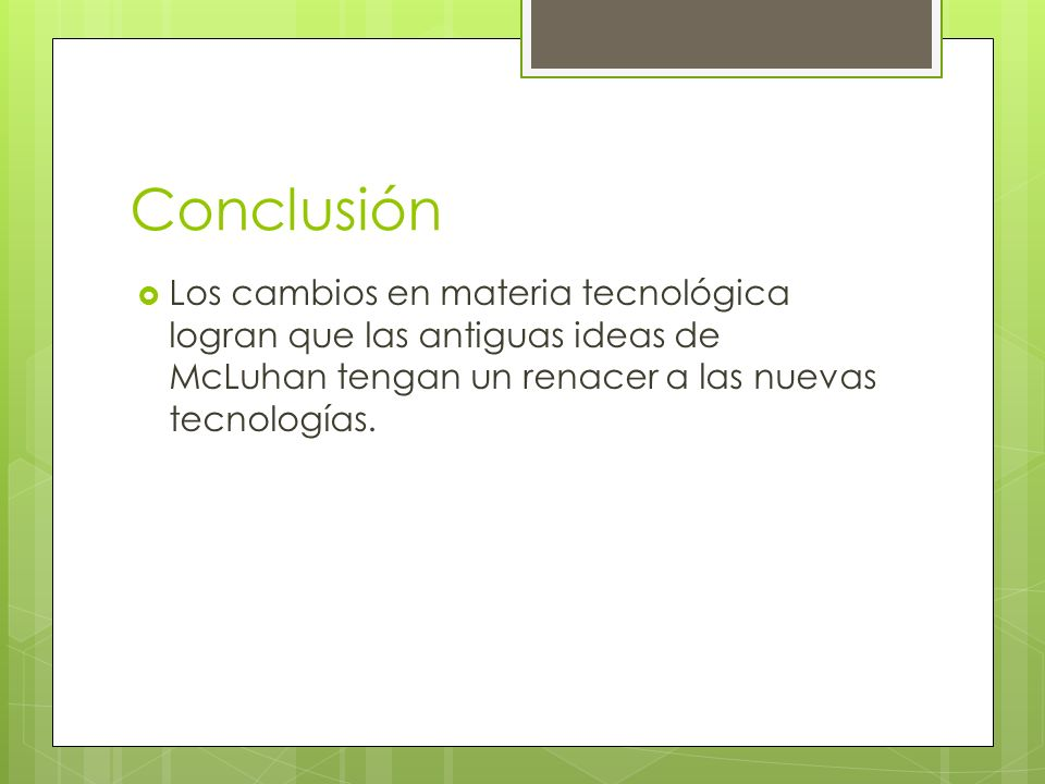 ConclusiónLos cambios en materia tecnológica logran que las antiguas ideas de McLuhan tengan un renacer a las nuevas tecnologías.