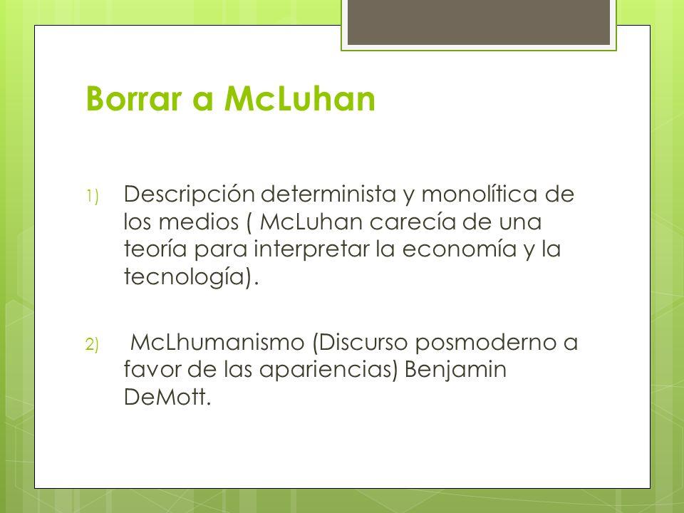 Borrar a McLuhanDescripción determinista y monolítica de los medios ( McLuhan carecía de una teoría para interpretar la economía y la tecnología).
