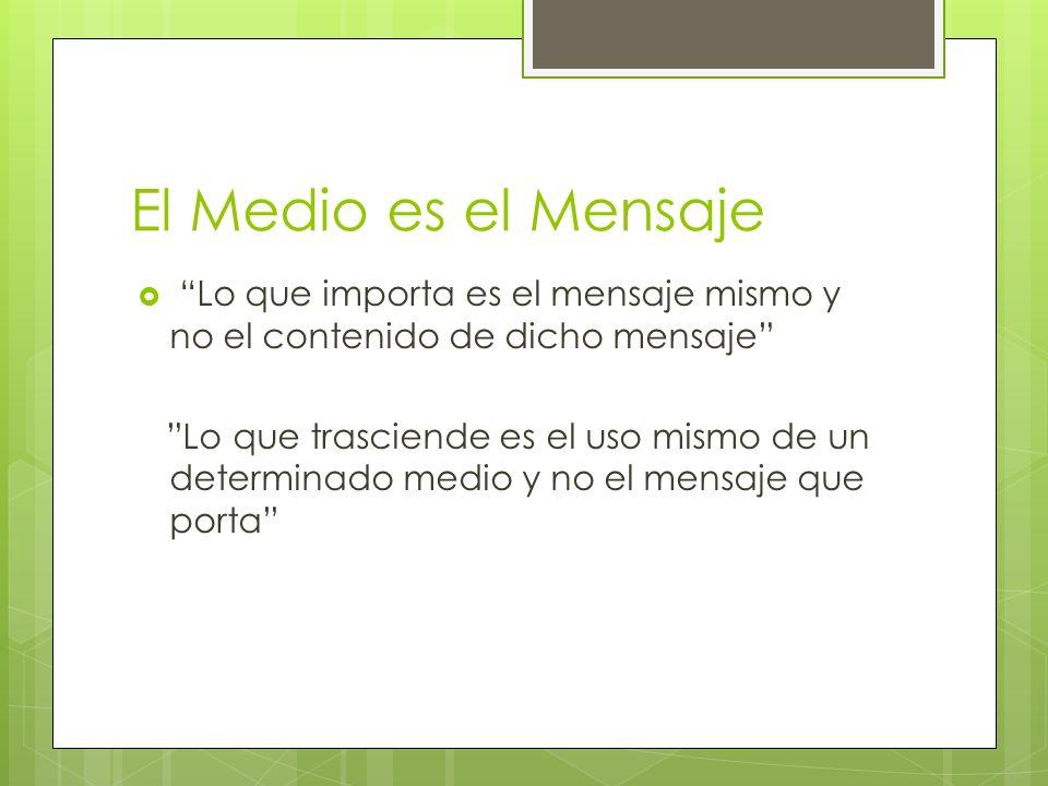 El Medio es el Mensaje Lo que importa es el mensaje mismo y no el contenido de dicho mensaje