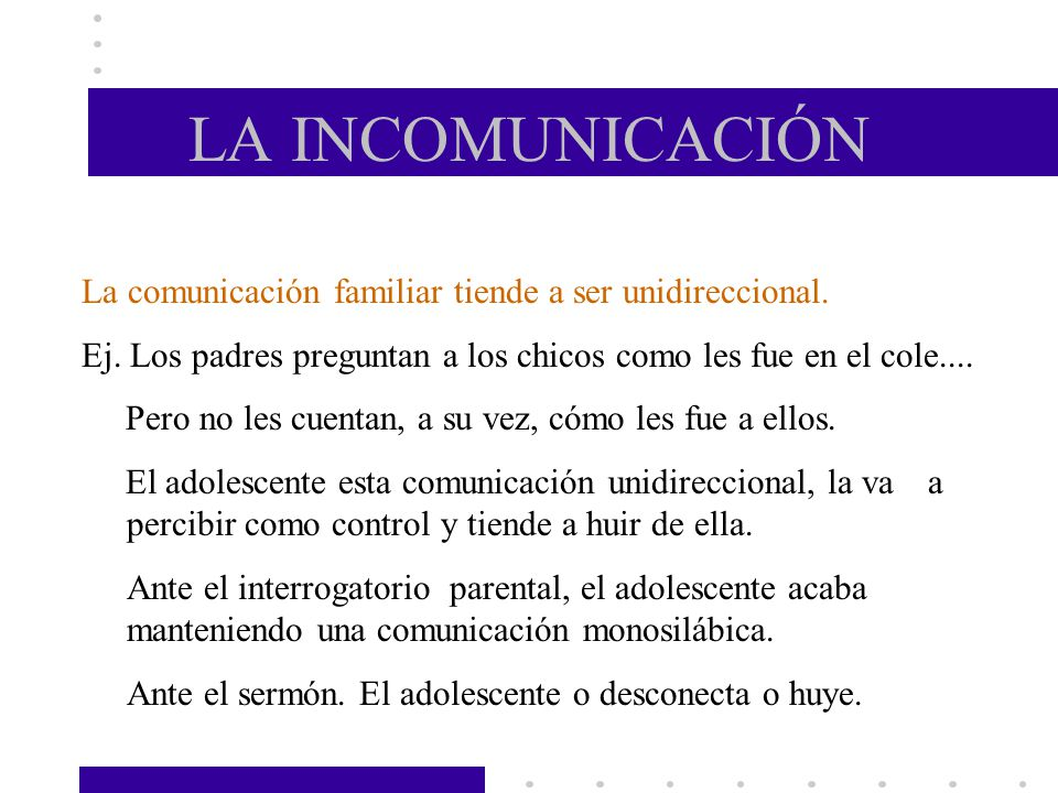 LA INCOMUNICACIÓN La comunicación familiar tiende a ser unidireccional. Ej. Los padres preguntan a los chicos como les fue en el cole....