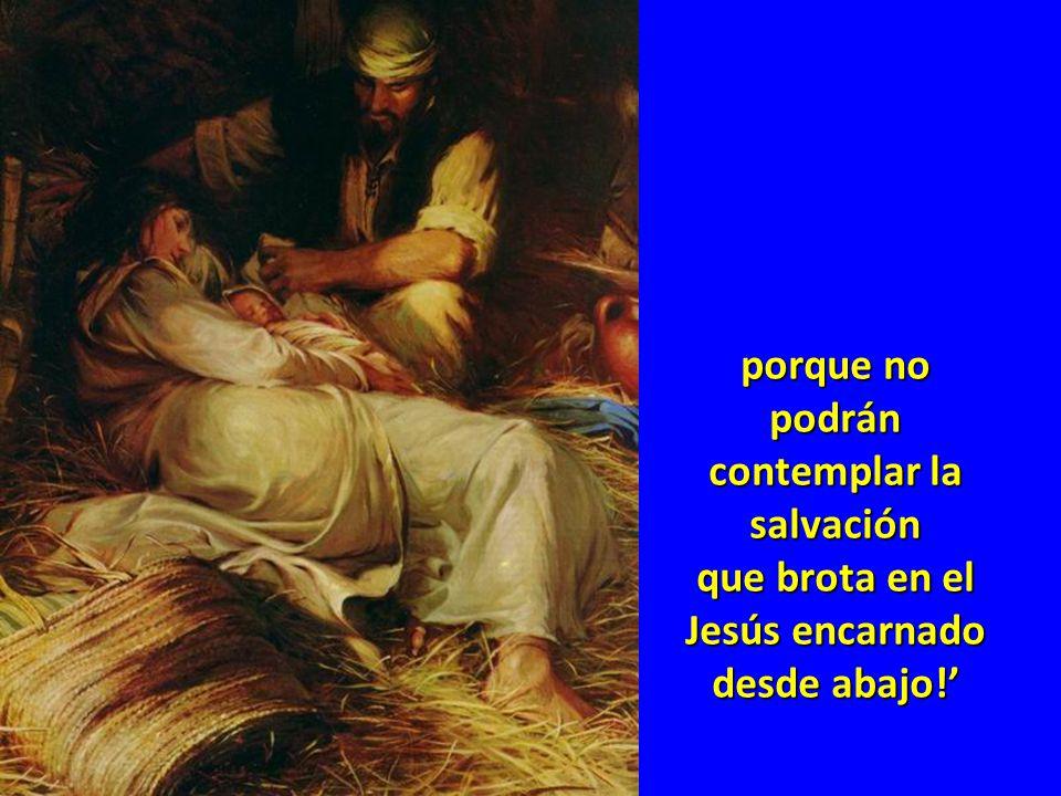porque no podrán contemplar la salvación que brota en el Jesús encarnado desde abajo!'