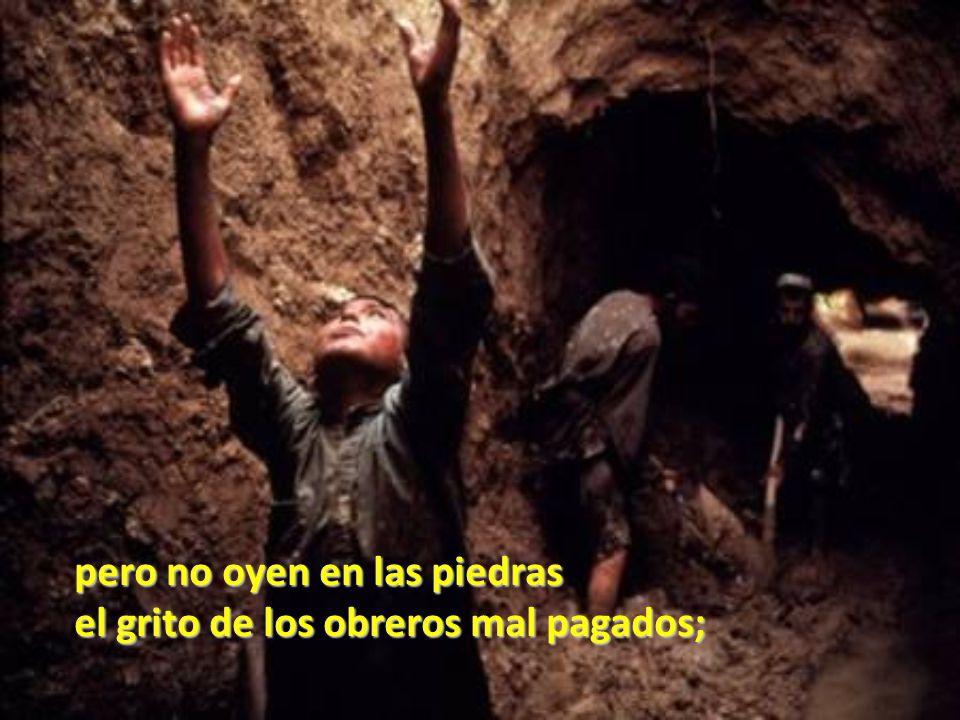 pero no oyen en las piedras el grito de los obreros mal pagados;
