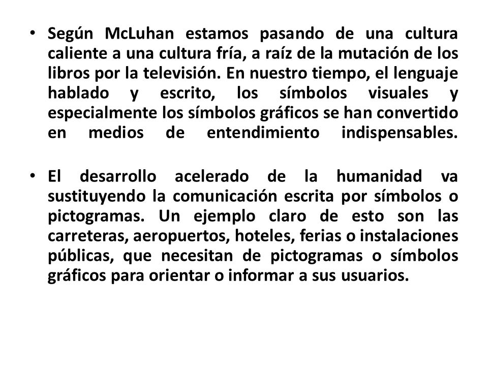 Según McLuhan estamos pasando de una cultura caliente a una cultura fría, a raíz de la mutación de los libros por la televisión. En nuestro tiempo, el lenguaje hablado y escrito, los símbolos visuales y especialmente los símbolos gráficos se han convertido en medios de entendimiento indispensables.