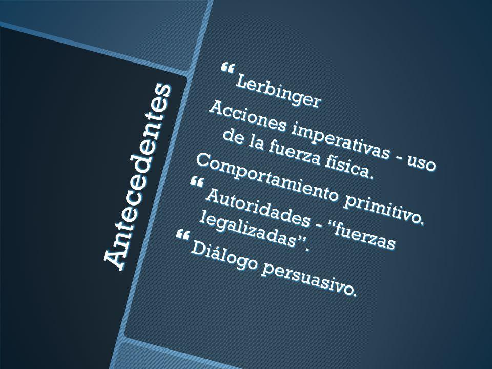 Antecedentes Lerbinger Acciones imperativas - uso de la fuerza física.