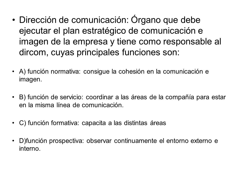 Dirección de comunicación: Órgano que debe ejecutar el plan estratégico de comunicación e imagen de la empresa y tiene como responsable al dircom, cuyas principales funciones son: