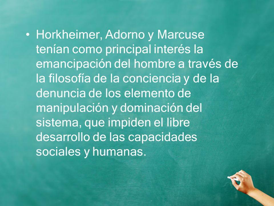 Horkheimer, Adorno y Marcuse tenían como principal interés la emancipación del hombre a través de la filosofía de la conciencia y de la denuncia de los elemento de manipulación y dominación del sistema, que impiden el libre desarrollo de las capacidades sociales y humanas.