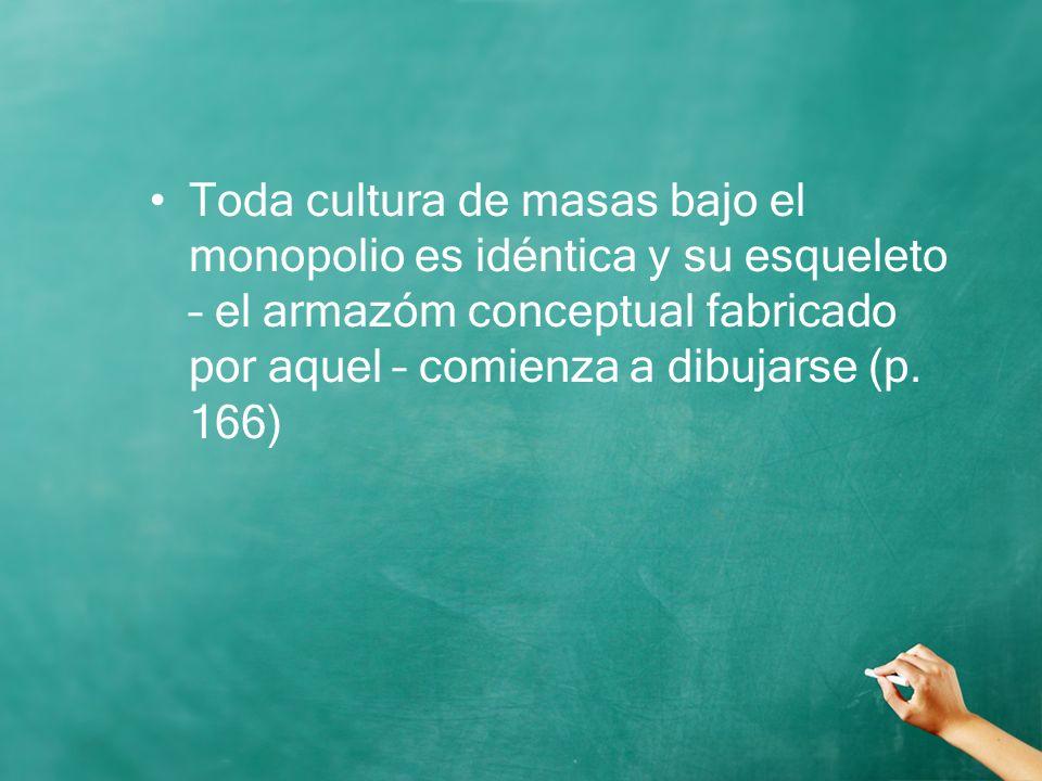 Toda cultura de masas bajo el monopolio es idéntica y su esqueleto – el armazóm conceptual fabricado por aquel – comienza a dibujarse (p.