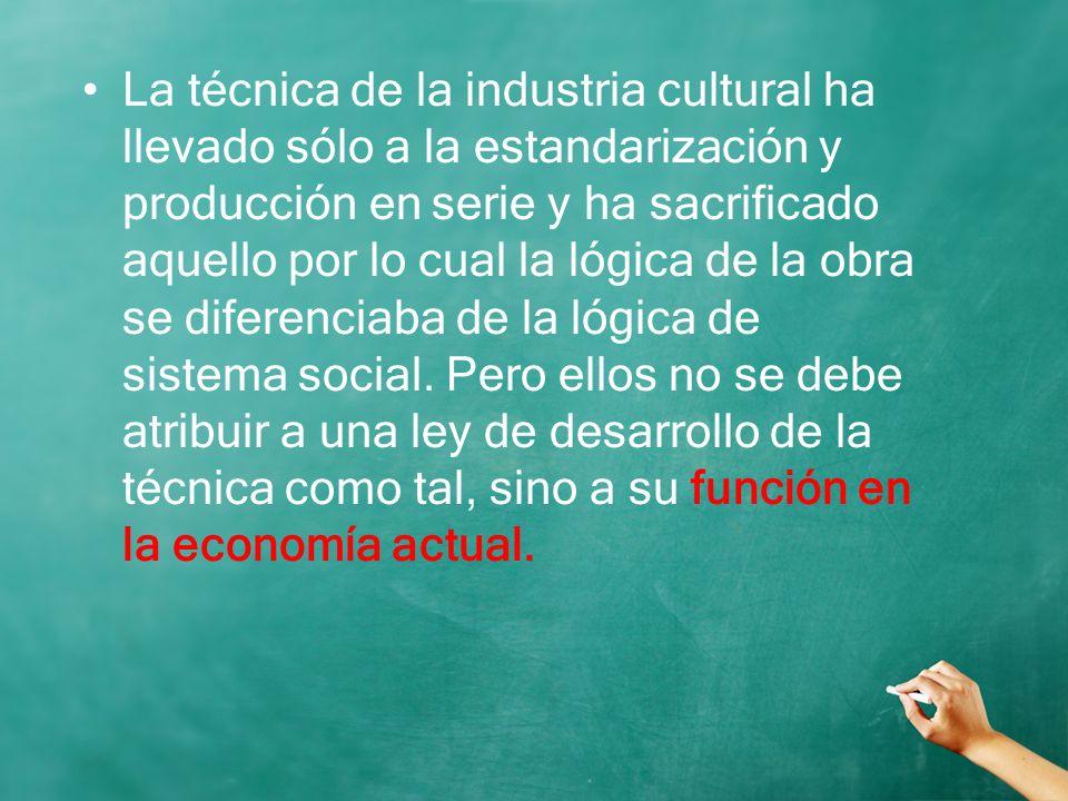 La técnica de la industria cultural ha llevado sólo a la estandarización y producción en serie y ha sacrificado aquello por lo cual la lógica de la obra se diferenciaba de la lógica de sistema social.