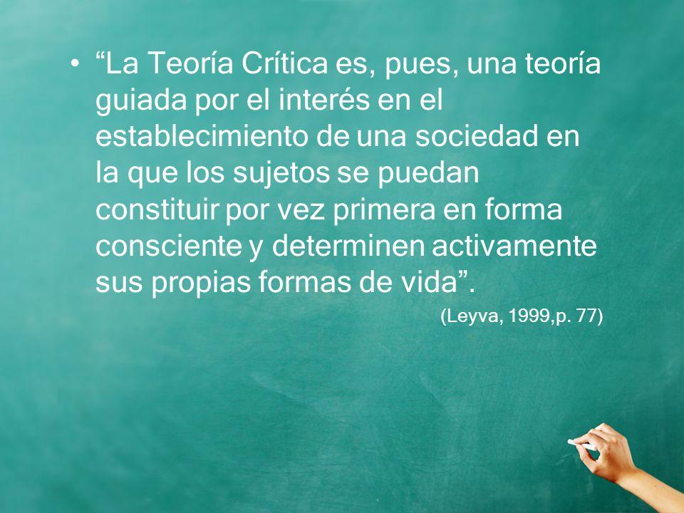 La Teoría Crítica es, pues, una teoría guiada por el interés en el establecimiento de una sociedad en la que los sujetos se puedan constituir por vez primera en forma consciente y determinen activamente sus propias formas de vida .