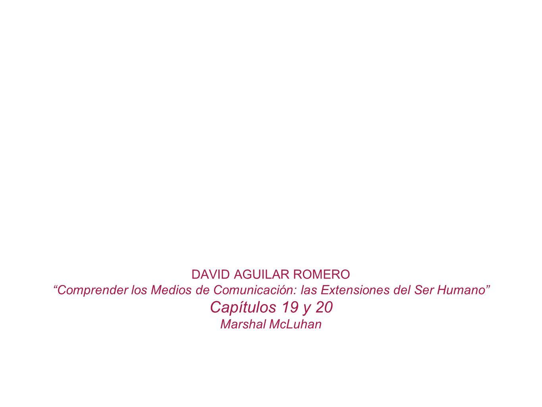 DAVID AGUILAR ROMERO Comprender los Medios de Comunicación: las Extensiones del Ser Humano Capítulos 19 y 20 Marshal McLuhan