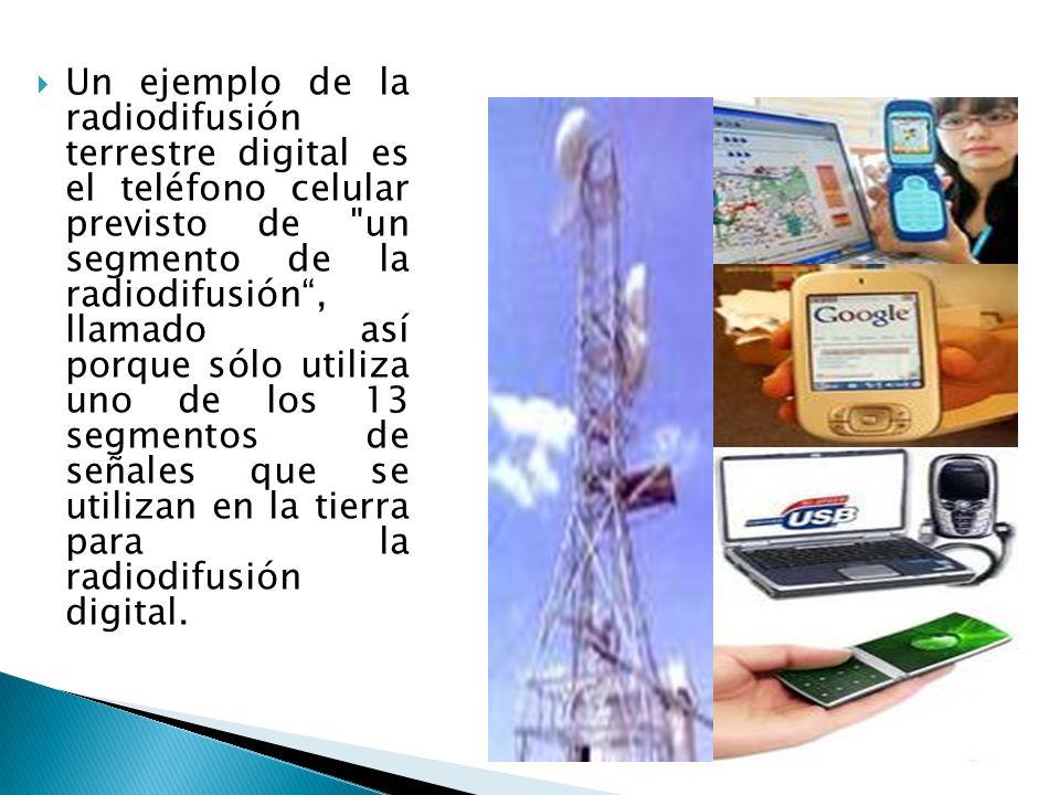 Un ejemplo de la radiodifusión terrestre digital es el teléfono celular previsto de un segmento de la radiodifusión , llamado así porque sólo utiliza uno de los 13 segmentos de señales que se utilizan en la tierra para la radiodifusión digital.