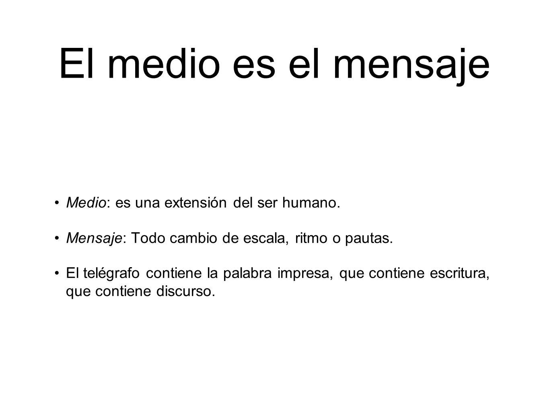 El medio es el mensaje Medio: es una extensión del ser humano.
