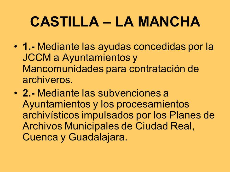 CASTILLA – LA MANCHA 1.- Mediante las ayudas concedidas por la JCCM a Ayuntamientos y Mancomunidades para contratación de archiveros.
