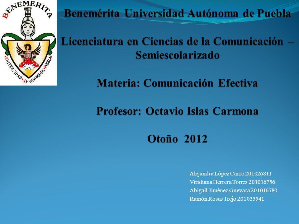 Benemérita Universidad Autónoma de Puebla Licenciatura en Ciencias de la Comunicación – Semiescolarizado Materia: Comunicación Efectiva Profesor: Octavio Islas Carmona Otoño 2012