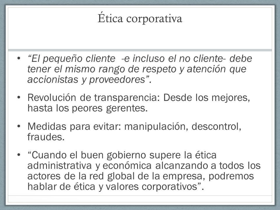 Ética corporativa El pequeño cliente -e incluso el no cliente- debe tener el mismo rango de respeto y atención que accionistas y proveedores .