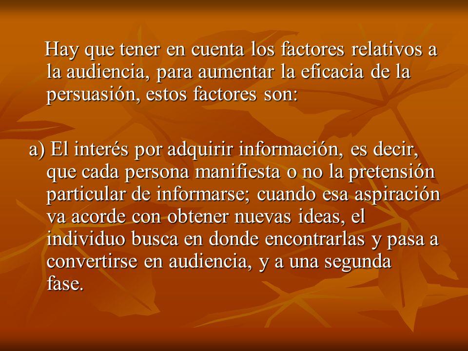 Hay que tener en cuenta los factores relativos a la audiencia, para aumentar la eficacia de la persuasión, estos factores son: