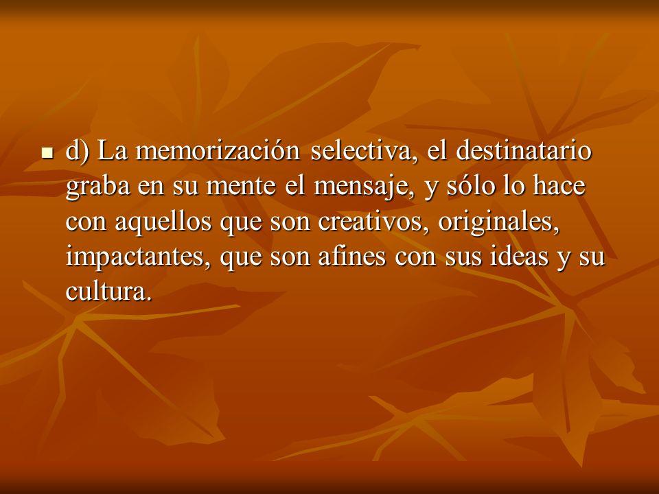 d) La memorización selectiva, el destinatario graba en su mente el mensaje, y sólo lo hace con aquellos que son creativos, originales, impactantes, que son afines con sus ideas y su cultura.