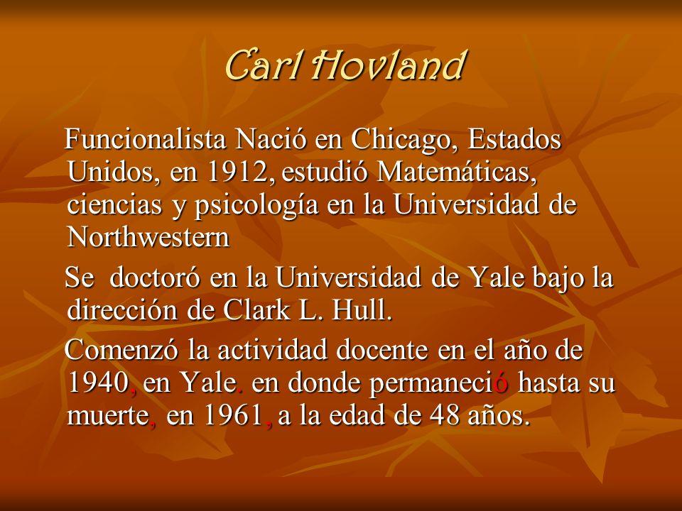 Carl Hovland Funcionalista Nació en Chicago, Estados Unidos, en 1912, estudió Matemáticas, ciencias y psicología en la Universidad de Northwestern.