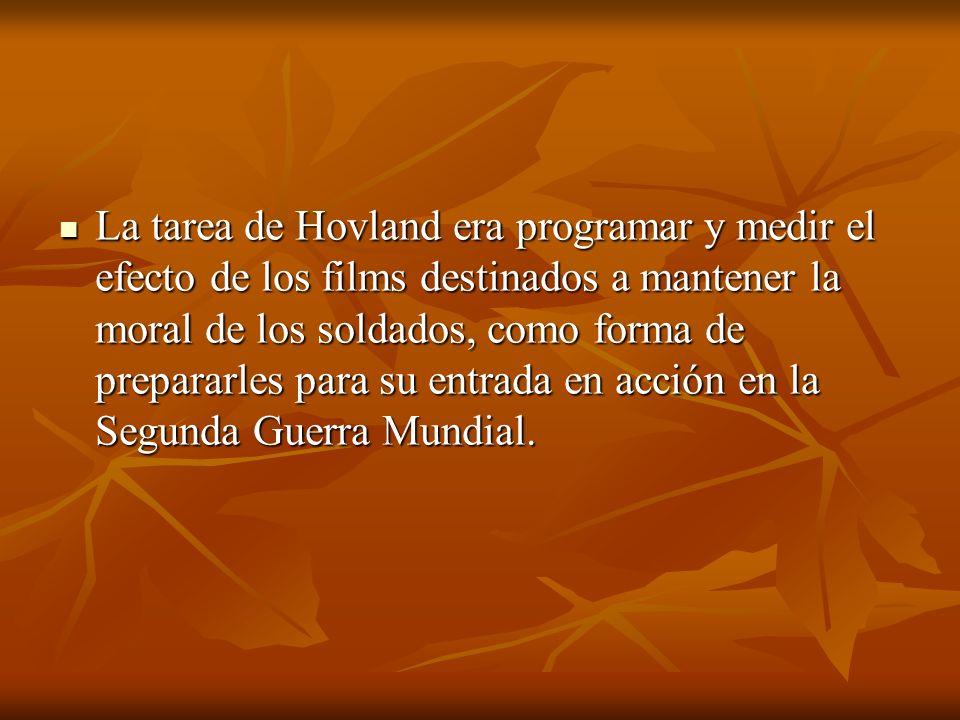 La tarea de Hovland era programar y medir el efecto de los films destinados a mantener la moral de los soldados, como forma de prepararles para su entrada en acción en la Segunda Guerra Mundial.