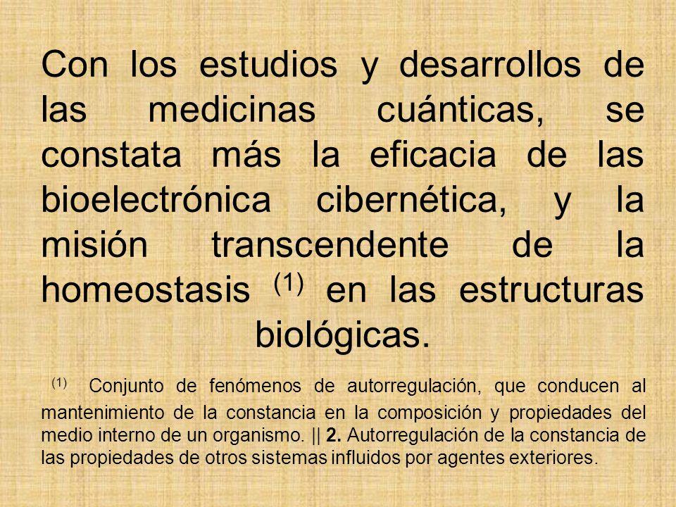 Con los estudios y desarrollos de las medicinas cuánticas, se constata más la eficacia de las bioelectrónica cibernética, y la misión transcendente de la homeostasis (1) en las estructuras biológicas.