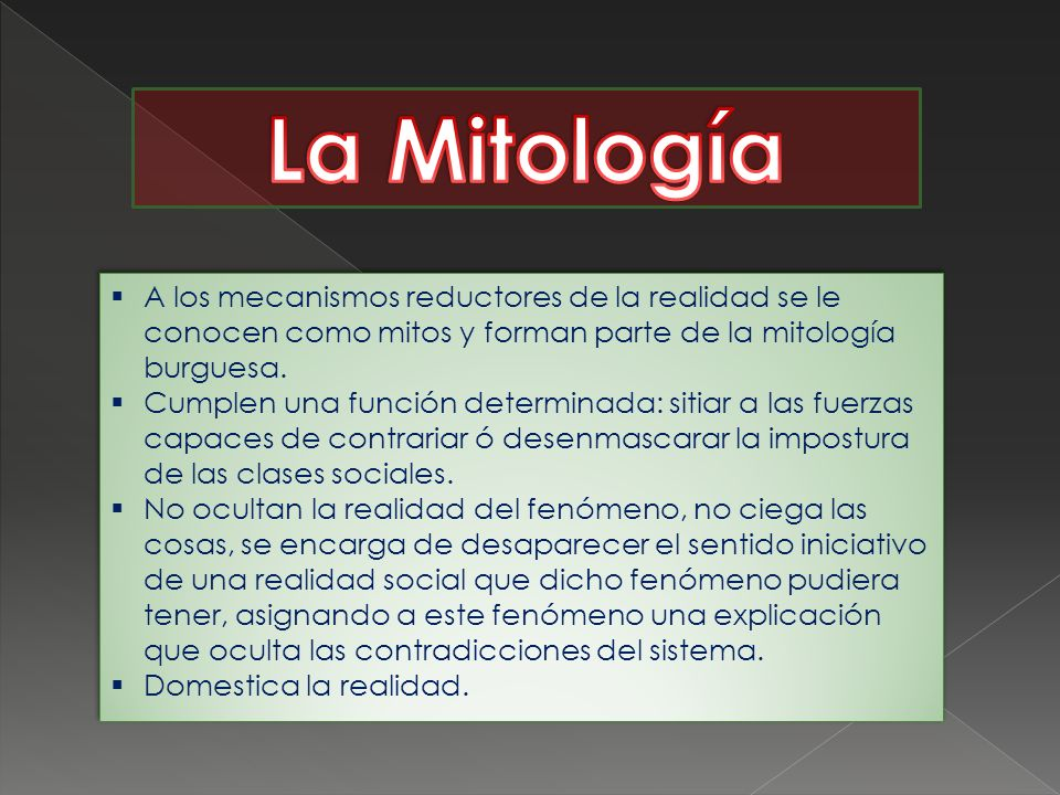 La Mitología A los mecanismos reductores de la realidad se le conocen como mitos y forman parte de la mitología burguesa.