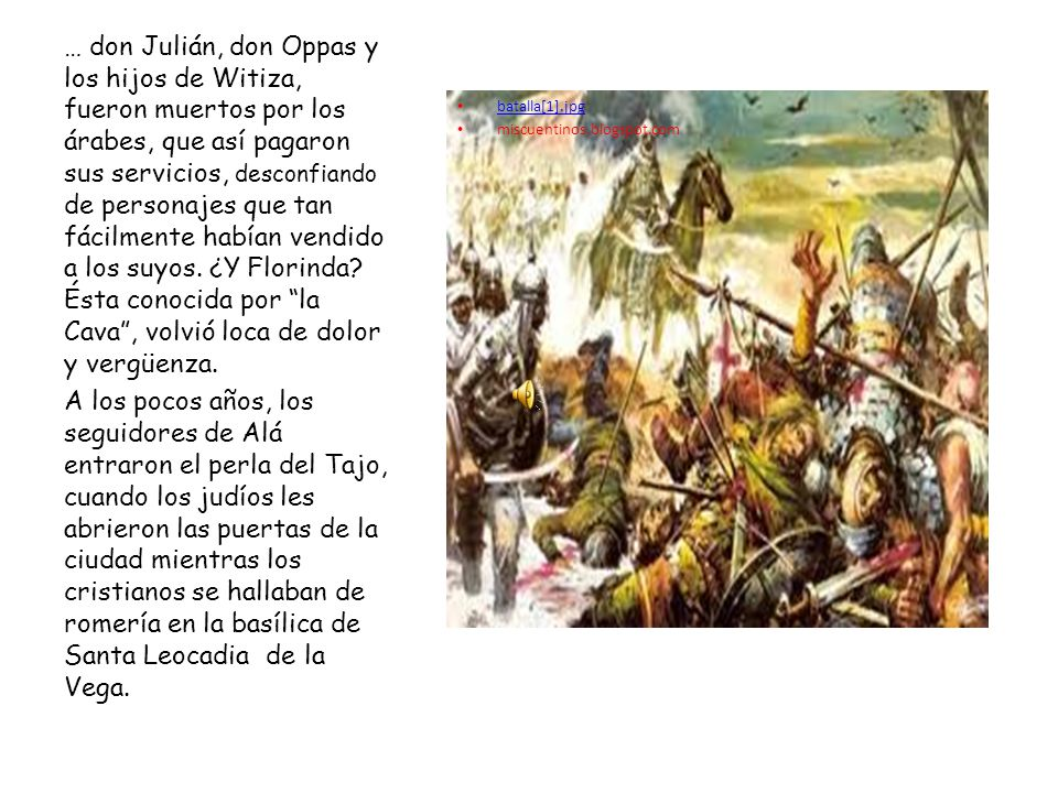 … don Julián, don Oppas y los hijos de Witiza, fueron muertos por los árabes, que así pagaron sus servicios, desconfiando de personajes que tan fácilmente habían vendido a los suyos. ¿Y Florinda Ésta conocida por la Cava , volvió loca de dolor y vergüenza.