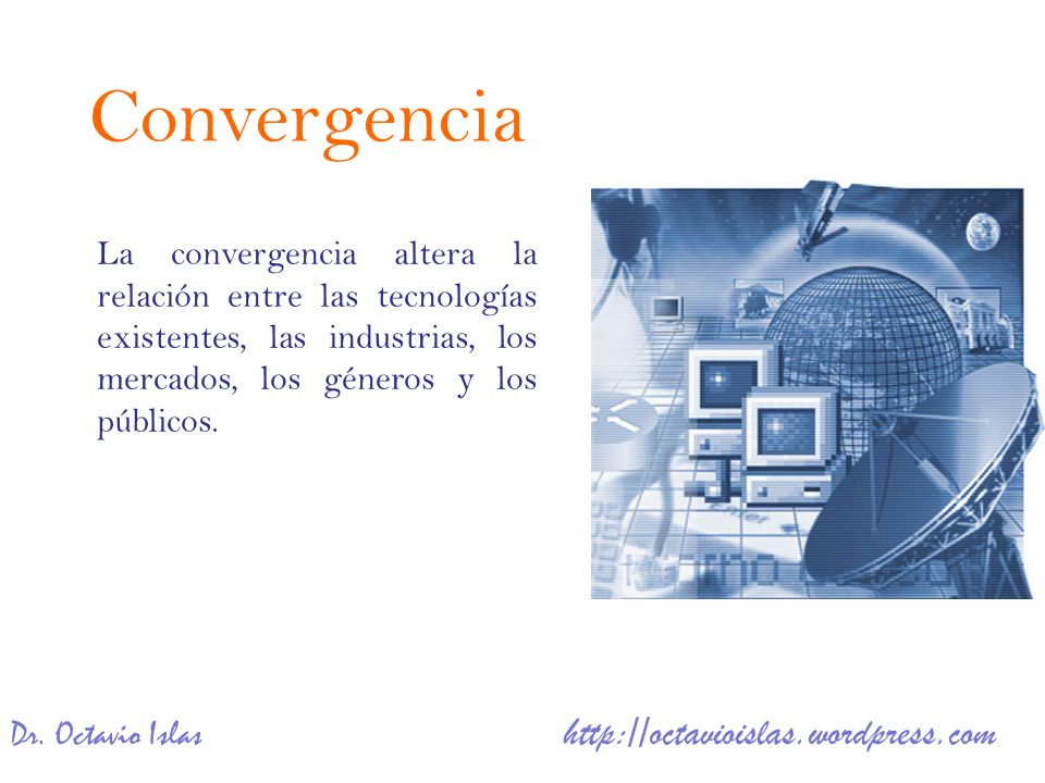Convergencia La convergencia altera la relación entre las tecnologías existentes, las industrias, los mercados, los géneros y los públicos.
