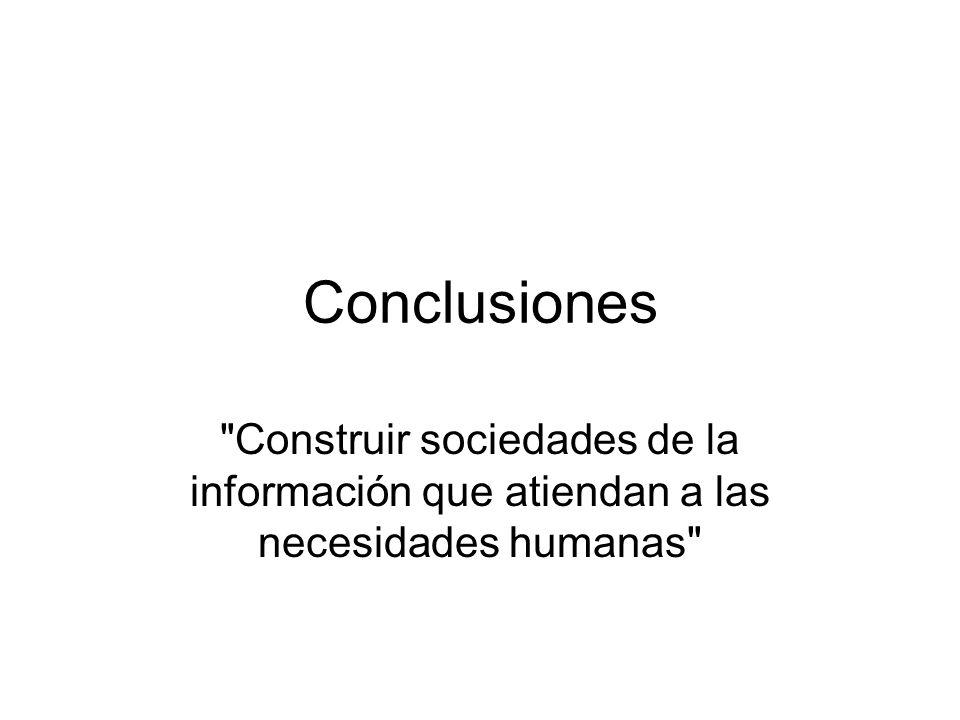 Conclusiones Construir sociedades de la información que atiendan a las necesidades humanas