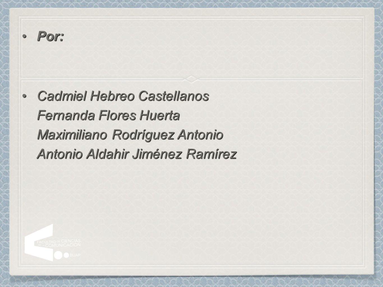 Por: Cadmiel Hebreo Castellanos Fernanda Flores Huerta Maximiliano Rodríguez Antonio Antonio Aldahir Jiménez Ramírez.