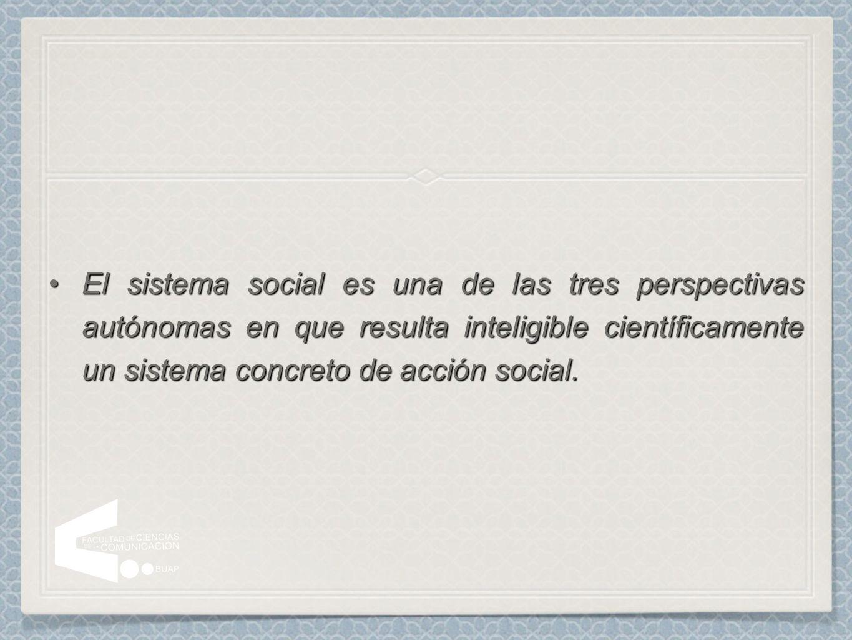 El sistema social es una de las tres perspectivas autónomas en que resulta inteligible científicamente un sistema concreto de acción social.
