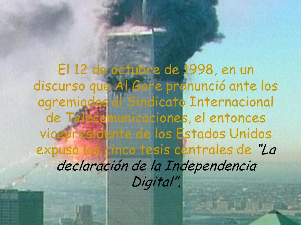 El 12 de octubre de 1998, en un discurso que Al Gore pronunció ante los agremiados al Sindicato Internacional de Telecomunicaciones, el entonces vicepresidente de los Estados Unidos expuso las cinco tesis centrales de La declaración de la Independencia Digital .