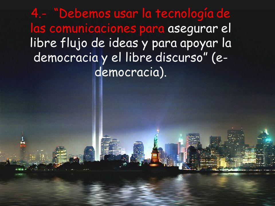 4.- Debemos usar la tecnología de las comunicaciones para asegurar el libre flujo de ideas y para apoyar la democracia y el libre discurso (e-democracia).