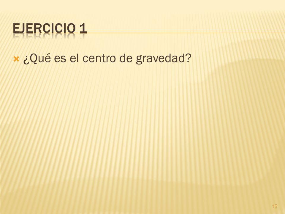 Ejercicio 1 ¿Qué es el centro de gravedad