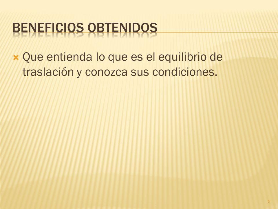 Beneficios obtenidos Que entienda lo que es el equilibrio de traslación y conozca sus condiciones.