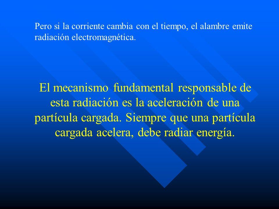 Pero si la corriente cambia con el tiempo, el alambre emite radiación electromagnética.
