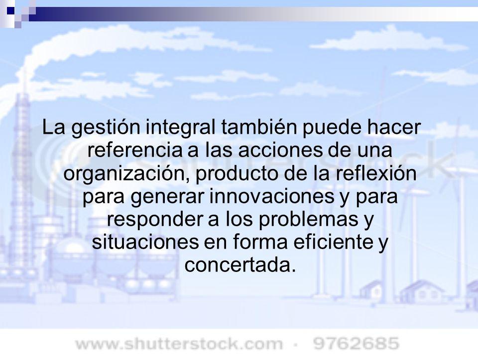 La gestión integral también puede hacer referencia a las acciones de una organización, producto de la reflexión para generar innovaciones y para responder a los problemas y situaciones en forma eficiente y concertada.