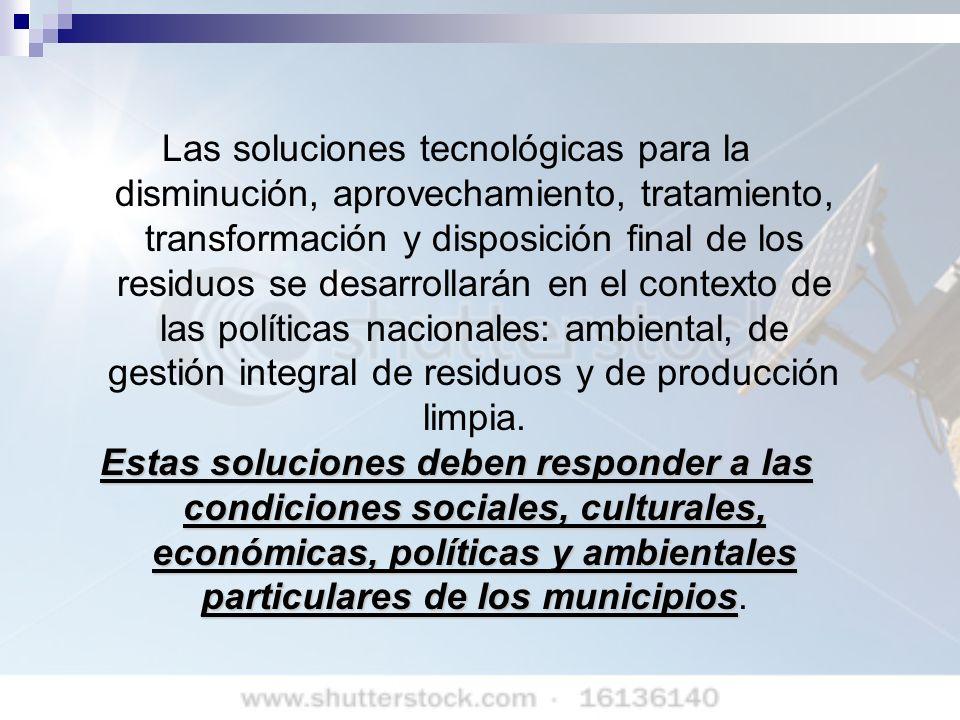 Las soluciones tecnológicas para la disminución, aprovechamiento, tratamiento, transformación y disposición final de los residuos se desarrollarán en el contexto de las políticas nacionales: ambiental, de gestión integral de residuos y de producción limpia.