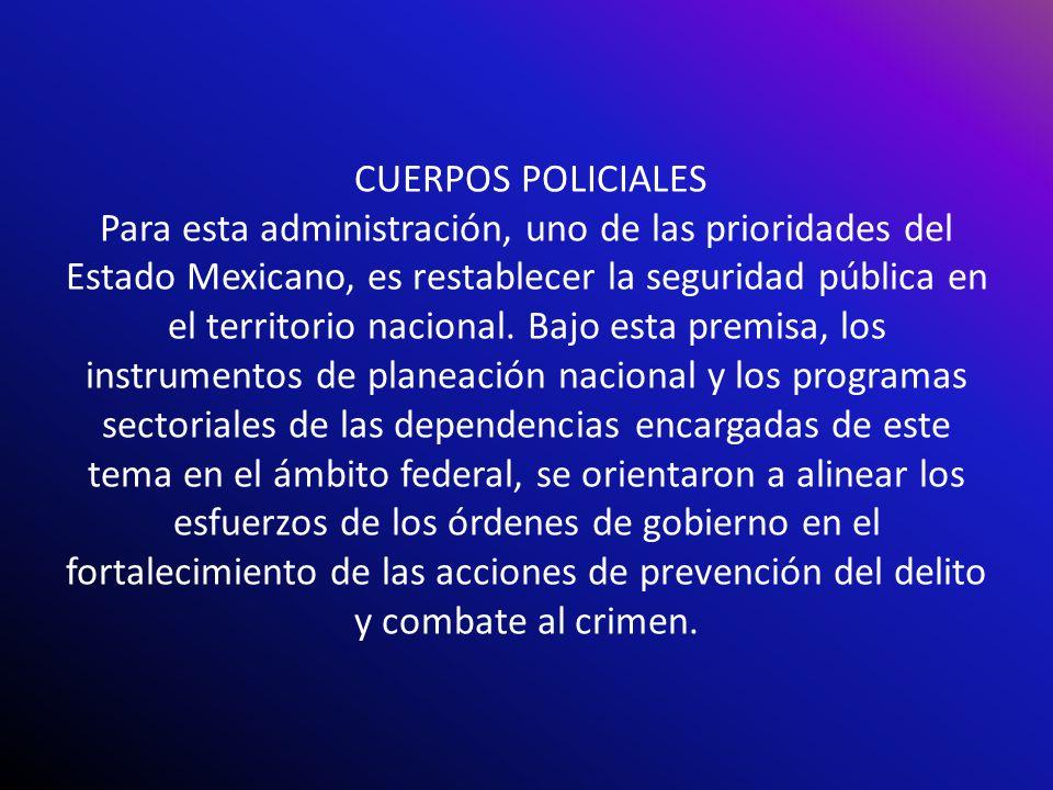 CUERPOS POLICIALES Para esta administración, uno de las prioridades del Estado Mexicano, es restablecer la seguridad pública en el territorio nacional.
