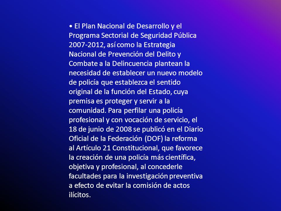 • El Plan Nacional de Desarrollo y el Programa Sectorial de Seguridad Pública 2007-2012, así como la Estrategia Nacional de Prevención del Delito y Combate a la Delincuencia plantean la necesidad de establecer un nuevo modelo de policía que establezca el sentido original de la función del Estado, cuya premisa es proteger y servir a la comunidad.