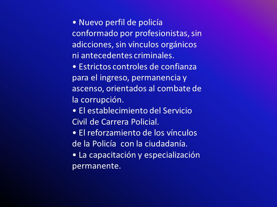 • Nuevo perfil de policía conformado por profesionistas, sin adicciones, sin vínculos orgánicos ni antecedentes criminales.