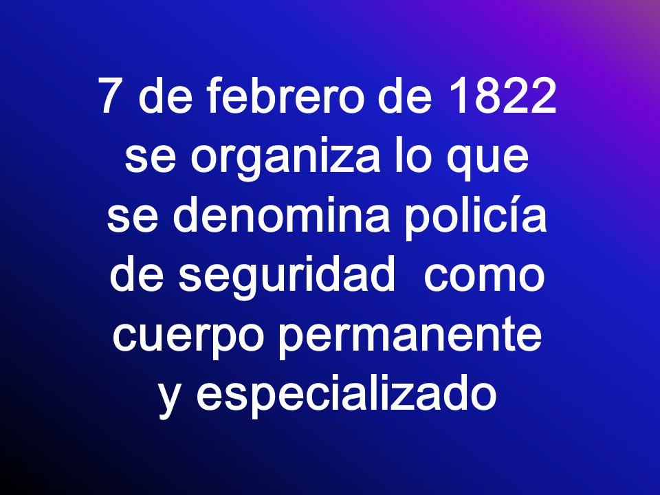 7 de febrero de 1822 se organiza lo que se denomina policía de seguridad como cuerpo permanente y especializado