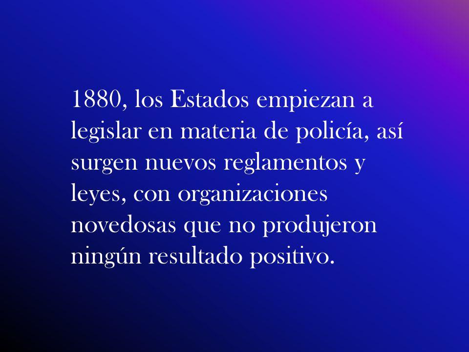 1880, los Estados empiezan a legislar en materia de policía, así surgen nuevos reglamentos y leyes, con organizaciones novedosas que no produjeron ningún resultado positivo.