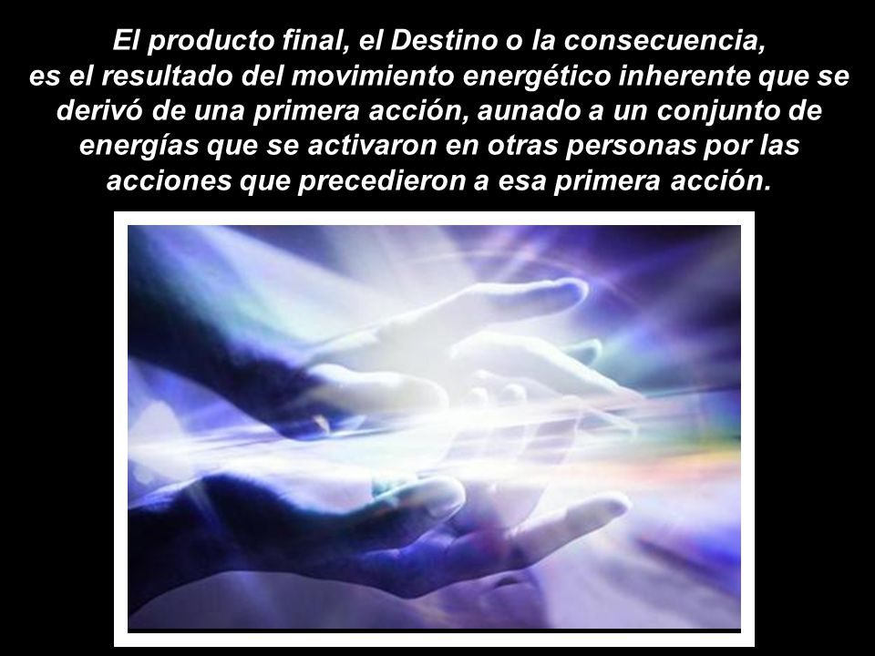 El producto final, el Destino o la consecuencia, es el resultado del movimiento energético inherente que se derivó de una primera acción, aunado a un conjunto de energías que se activaron en otras personas por las acciones que precedieron a esa primera acción.