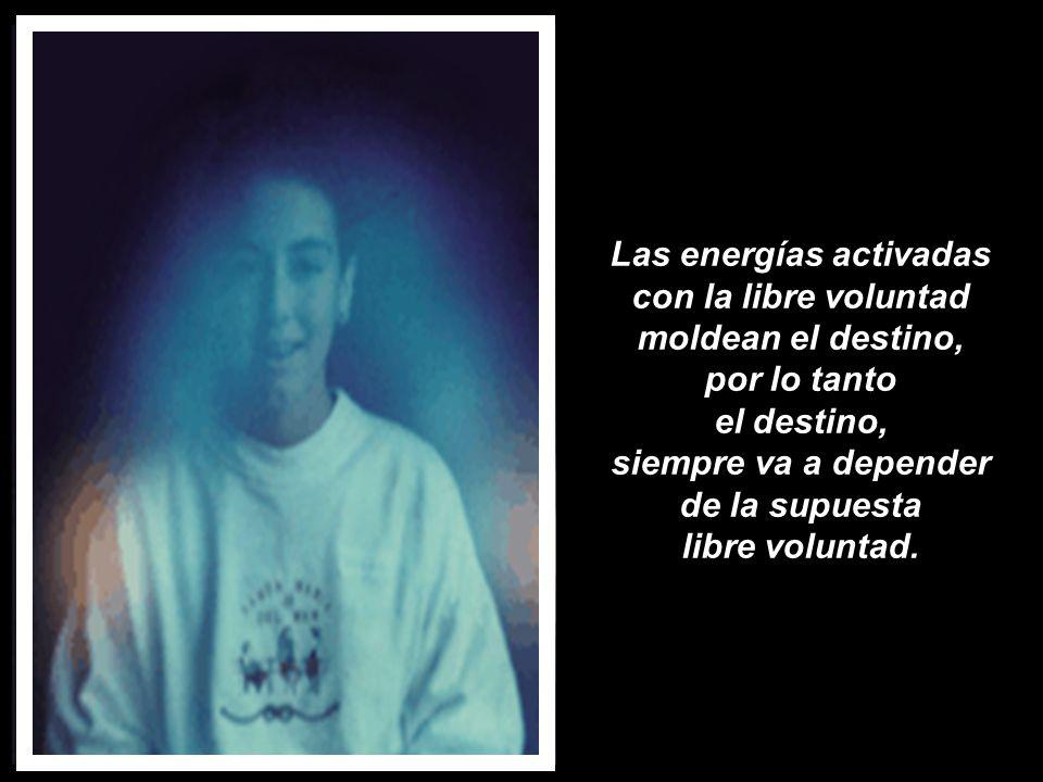 Las energías activadas con la libre voluntad moldean el destino, por lo tanto el destino, siempre va a depender de la supuesta libre voluntad.