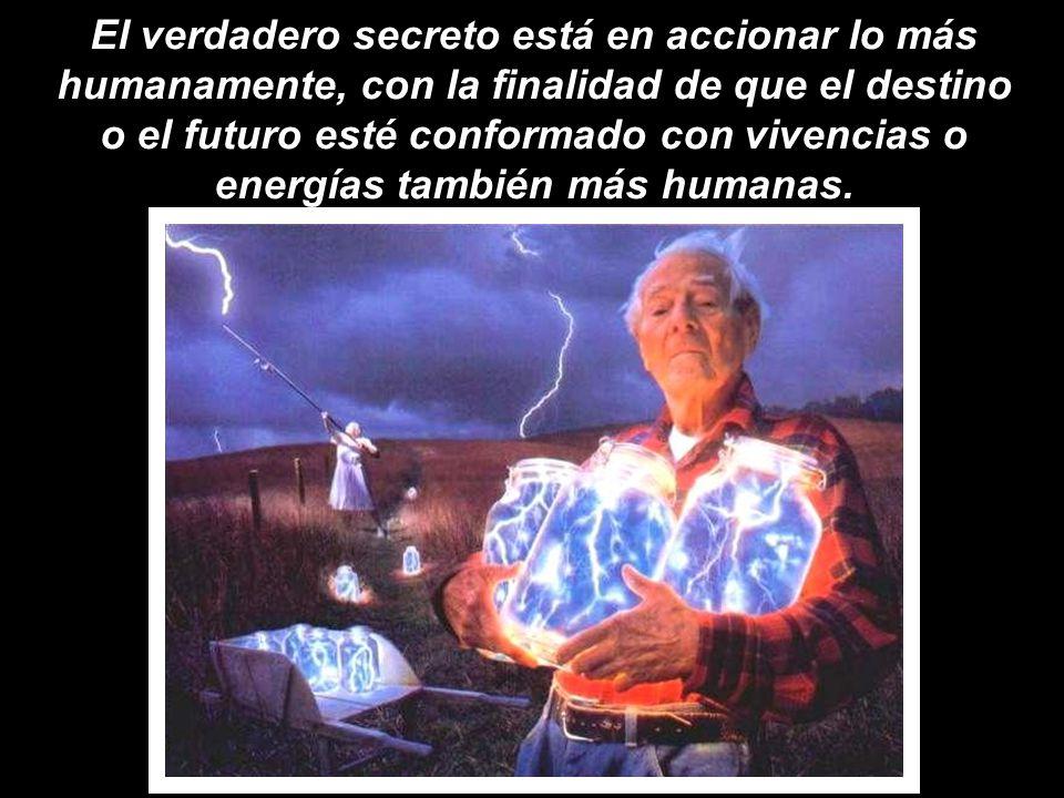 El verdadero secreto está en accionar lo más humanamente, con la finalidad de que el destino o el futuro esté conformado con vivencias o energías también más humanas.