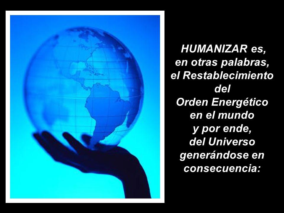 HUMANIZAR es, en otras palabras, el Restablecimiento del Orden Energético en el mundo y por ende, del Universo generándose en consecuencia:
