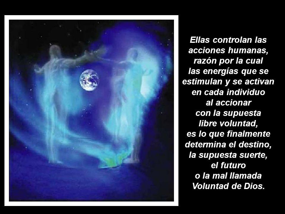 Ellas controlan las acciones humanas, razón por la cual las energías que se estimulan y se activan en cada individuo al accionar con la supuesta libre voluntad, es lo que finalmente determina el destino, la supuesta suerte, el futuro o la mal llamada Voluntad de Dios.