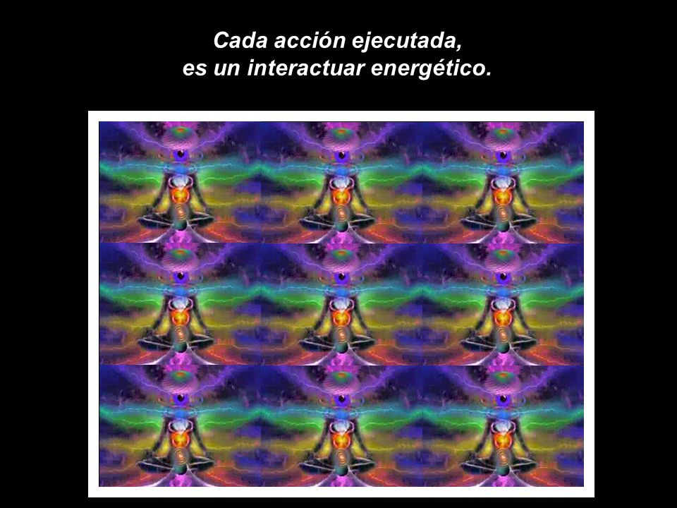 Cada acción ejecutada, es un interactuar energético.