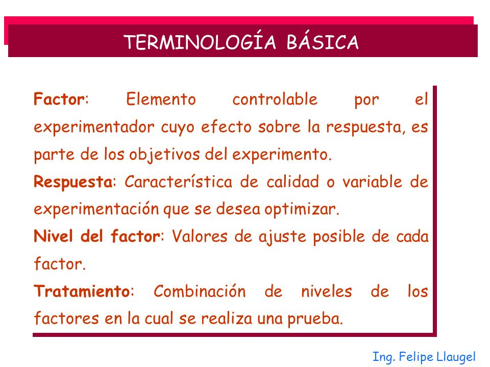 TERMINOLOGÍA BÁSICA Factor: Elemento controlable por el experimentador cuyo efecto sobre la respuesta, es parte de los objetivos del experimento.